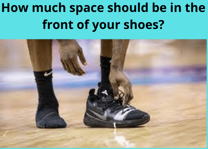 How much space should be in the front of your shoes?